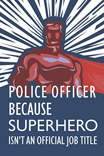 Police Officer Because Superhero Isn't An Official Job Title: Notebook,  Journal or Planner | Size 6 x 9 | 110 Lined Pages | Office Equipment |  Great