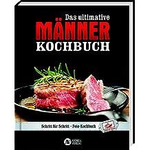 Das ultimative Männer-Kochbuch: Schritt für Schritt - Fotokochbuch