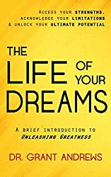 The Life of Your Dreams: Access Your Strengths, Acknowledge Your Limitations and Unlock Your Ultimate Potential: A Brief Introduction to Unleashing Greatness (English Edition)