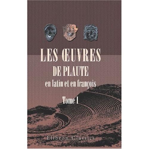 Les ?uvres de Plaute en latin et en françois: Tome 1. La vie de Plaute. L\'Amphitryon. L\'asinaire
