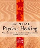 Essential Psychic Healing: A Complete Guide to Healing Yourself, Healing Others and Healing the Earth
