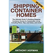 Shipping Container Homes: The Ultimate Guide To Building Shipping Container Homes For Sustainable Living, Including Plans, Tips, Cool Ideas, And More!