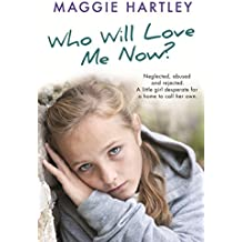 Who Will Love Me Now?: Neglected, unloved and rejected. A little girl desperate for a home to call her own. (A Maggie Hartley Foster Carer Story) (English Edition)