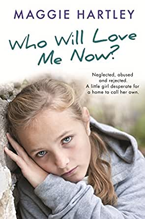 Who Will Love Me Now?: Neglected, unloved and rejected  A little girl  desperate for a home to call her own  (A Maggie Hartley Foster Carer Story)