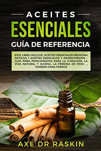 Aceites Esenciales Guia de Referencia: Este libro incluye: Aceites esenciales: Medicina antigua + Aceites Esenciales y Aromaterapia - Guía para Principiantes para Cuaracion, Vida Naturales y Juvenil