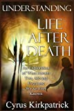 Understanding Life After Death: An Exploration of What Awaits You, Me and Everyone We've Ever Known