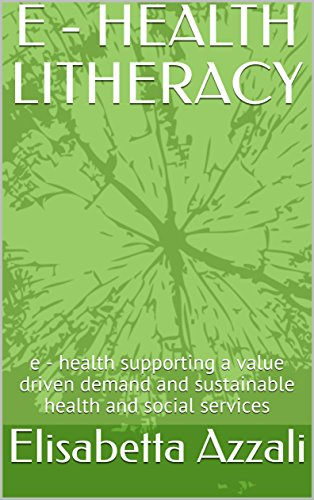 E - HEALTH LITHERACY: e - health supporting a value driven demand and sustainable health and social services (Edizioni Zenit Vol. 2) di Elisabetta Azzali