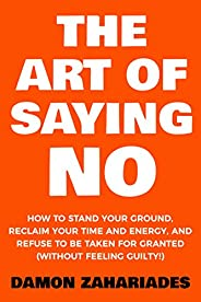 The Art Of Saying NO: How To Stand Your Ground, Reclaim Your Time And Energy, And Refuse To Be Taken For Grant