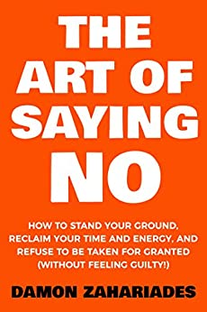 The Art Of Saying NO: How To Stand Your Ground, Reclaim Your Time And Energy, And Refuse To Be Taken For Granted (Without Feeling Guilty!) by [Zahariades, Damon]