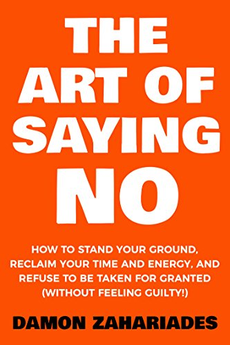 The Art Of Saying NO: How To Stand Your Ground, Reclaim Your Time And Energy, And Refuse To Be Taken For Granted (Without Feeling Guilty!) by [Zahariades, Damon], best book ever, the art of saying no
