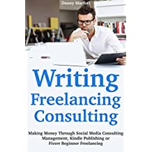 Writing, Freelancing, Consulting (How to Make Quick Cash Online 2018): Making Money Through Social Media Consulting Management, Kindle Publishing or Fiverr Beginner Freelancing (English Edition)