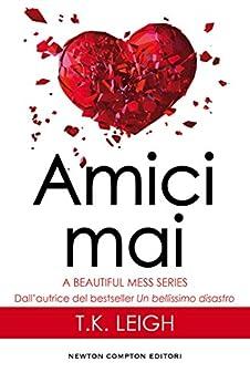 Amici mai (A Beautiful Mess Series Vol. 2) di [Leigh, T.K.]