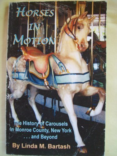 Horses in Motion: History of Carousels in Monroe County, NY & Beyond by Linda M. Bartash (2001-03-01)