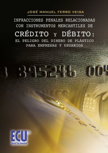 Infracciones penales relacionadas con instrumentos mercantiles de crédito y debito:el peligro del dinero de plástico para empresas y usuarios