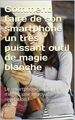 Comment faire de son smartphone un très puissant outil de magie blanche: Le smartphone exploité en magie ; une incroyable révélation ! par [J. C]