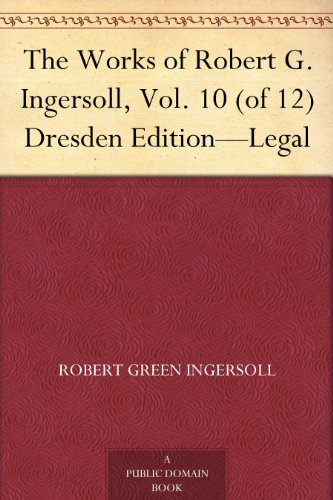 The Works of Robert G. Ingersoll, Vol. 10 (of 12) Dresden Edition-Legal (English Edition)