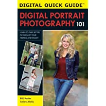 Digital Portrait Photography 101: Learn to Take Better Pictures of Your Friends and Family! (Digital Quick Guides)