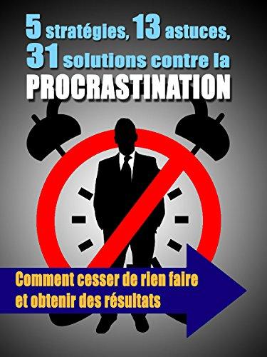 5 stratégies, 13 astuces, 31 solutions contre la procrastination: Comment cesser de rien faire et obtenir des résultats