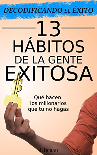 Decodificando el éxito: 13 Hábitos de la gente exitosa: Que hacen los millonarios que tu no hagas por J. Benau