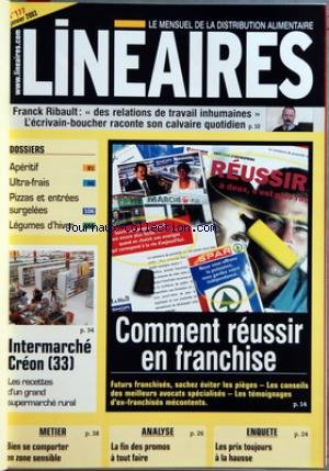 LINEAIRES [No 177] du 01/01/2003 - FRANCK RIBAULT - DES RELATIONS DE TRAVAIL INHUMAINES L'ECRIVAIN-BOUCHER RACONTE SON CALVAIRE QUOTIDIEN - DOSSIERS - APERITIF - ULTRA-FRAIS - PIZZAS ET ENTREES - SURGELEES - LEGUMES D+HIVER - INTERMARCHE CREON 33 - LES RECETTES D+UN GRAND SUPERMARCHE RURAL - COMMENT REUSSIR EN FRANCHISE - FUTURS FRANCHISES SACHEZ EVITER LES PIEGES - LES CONSEILS DES MEILLEURS AVOCATS SPECIALISES - LES TEMOIGNAGES D+EX-FRANCHISES MECONTENTS - METIER - BIEN SE COMPORTER EN ZON