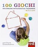 100 giochi per stimolare giorno per giorno l'intelligenza del tuo bambino. Da 2 a 5 anni