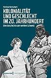 Kolonialität und Geschlecht im 20. Jahrhundert: Eine Geschichte der weißen Schweiz (Postcolonial Studies) -
