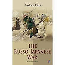 The Russo-Japanese War (Illustrated Edition): Complete History of the Conflict: Causes of the War, Korean Campaign, Naval Operations, Battle of the Yalu, ... Japan Sea, Peace Treaty (English Edition)