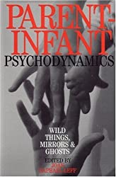Parent Infant Psychodynamics: Wild Things, Mirrors and Ghosts