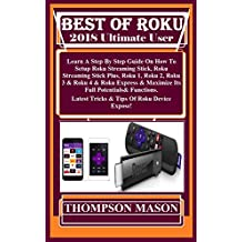 BEST OF ROKU 2018 Ultimate User Guide: Learn A Step By Step Guide On How To Setup  Roku Streaming Stick, Roku Streaming Stick Plus, Roku 1, Roku 2, Roku ...  Express & Maximize Its... (English Edition)