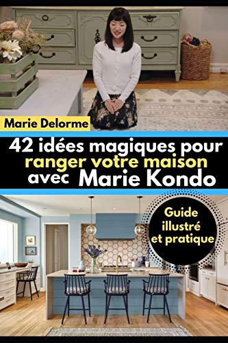 42 idées magiques pour ranger votre maison avec Marie Kondo: Guide illustré et pratique par Marie Delorme