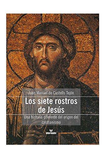 Los siete rostros de Jesús: Una historia diferente del origen del cristianismo por Juan Manuel de Castells Tejón