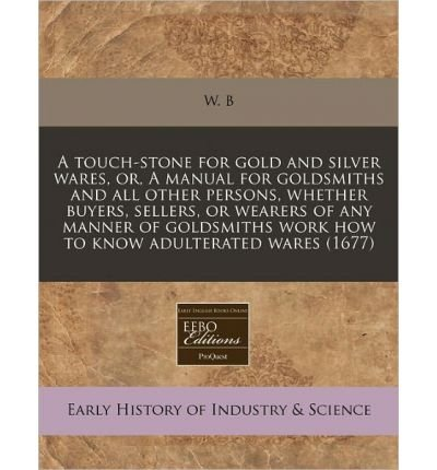 A Touch-Stone for Gold and Silver Wares, Or, a Manual for Goldsmiths and All Other Persons, Whether Buyers, Sellers, or Wearers of Any Manner of Goldsmiths Work How to Know Adulterated Wares (1677) (Paperback) - Common