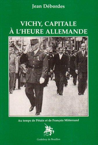 Vichy, capitale à l'heure allemande: Au temps de Pétain et de François Mitterrand