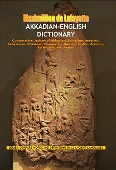 Akkadian-English Dictionary. Comparative Lexicon of Akkadian, Sumerian, Assyrian, Babylonian, Chaldean, Phoenician, Ugaritic, Hittite, Aramaic, Syriac, ... IN 12 ANCIENT LANGUAGES) (English Edition) von [de Lafayette, Maximillien]