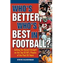 Who?s Better, Who?s Best in Football?: Setting the Record Straight on the Top 65 NFL Players of the Past 65 Years
