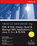 Oracle Database 10g XML & SQL: Design, Build, & Manage XML Applications in Java, C, C++, & PL/SQL (Osborne ORACLE Press ... XML Applications in Java, C, C++ and PL/SQL