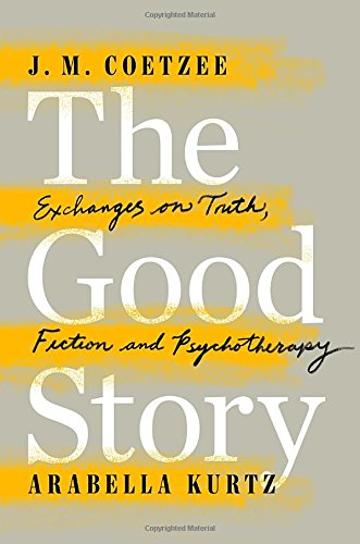 The Good Story: Exchanges on Truth, Fiction and Psychotherapy by J. M. Coetzee,Arabella Kurtz