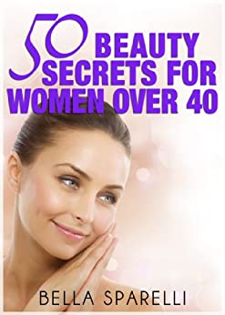 50 Beauty Secrets For Women Over 40 by [Sparelli, Bella]