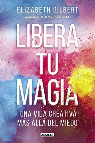 Libera tu magia: Una vida creativa más allá del miedo por Elizabeth Gilbert