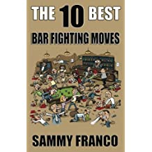 The 10 Best Bar Fighting Moves: Down and Dirty Fighting Techniques to Save Your Ass When Things Get Ugly (The 10 Best Series)