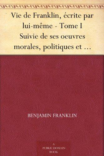 Couverture du livre Vie de Franklin, écrite par lui-même - Tome I Suivie de ses oeuvres morales, politiques et littéraires