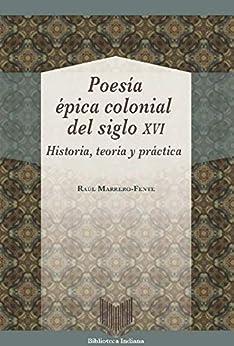 Poesía Épica Colonial Del Siglo Xvi: Historia, Teoría Y Práctica por Raúl Marrero-fente