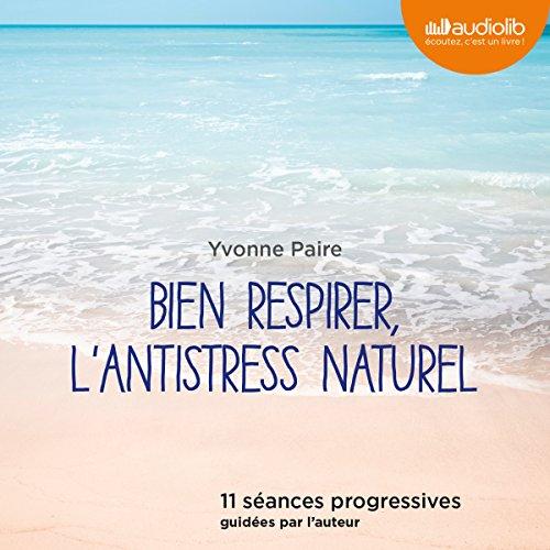 Bien respirer, l'antistress naturel: 11 séances progressives guidées par l'auteur par Yvonne Paire