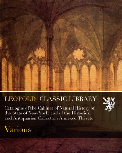 Catalogue of the Cabinet of Natural History of the State of New-York, and of the Historical and Antiquarisn Collection Annexed Thereto por Various .