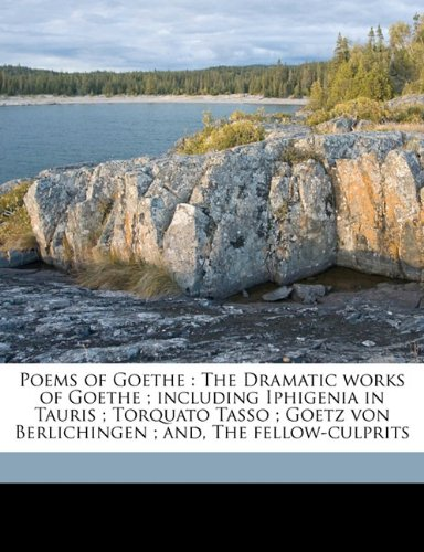 Poems of Goethe: The Dramatic works of Goethe ; including Iphigenia in Tauris ; Torquato Tasso ; Goetz von Berlichingen ; and, The fellow-culprits