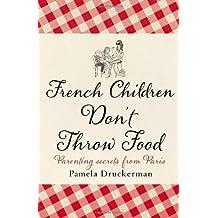 French Children Don't Throw Food by Pamela Druckerman (2012-01-19)