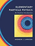 Elementary Particle Physics: An Intuitive Introduction - Andrew J. Larkoski