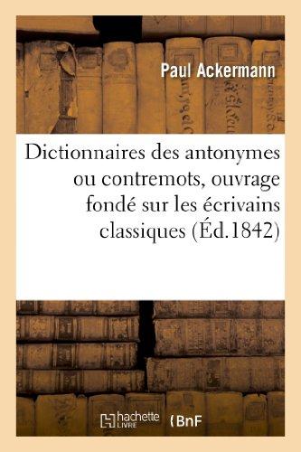 Dictionnaires des antonymes ou contremots, ouvrage fondé sur les écrivains classiques par Paul Ackermann