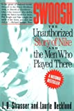 Swoosh: Unauthorized Story of Nike and the Men Who Played There, The: The Unauthorized Story of Nike and the Men Who Pla
