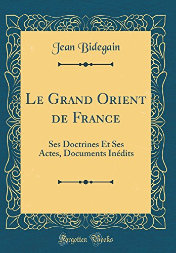 Le Grand Orient de France: Ses Doctrines Et Ses Actes, Documents Inedits (Classic Reprint)